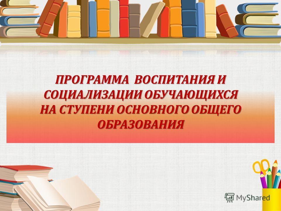 Программа воспитания и социализация обучающихся на ступени основного общего образования