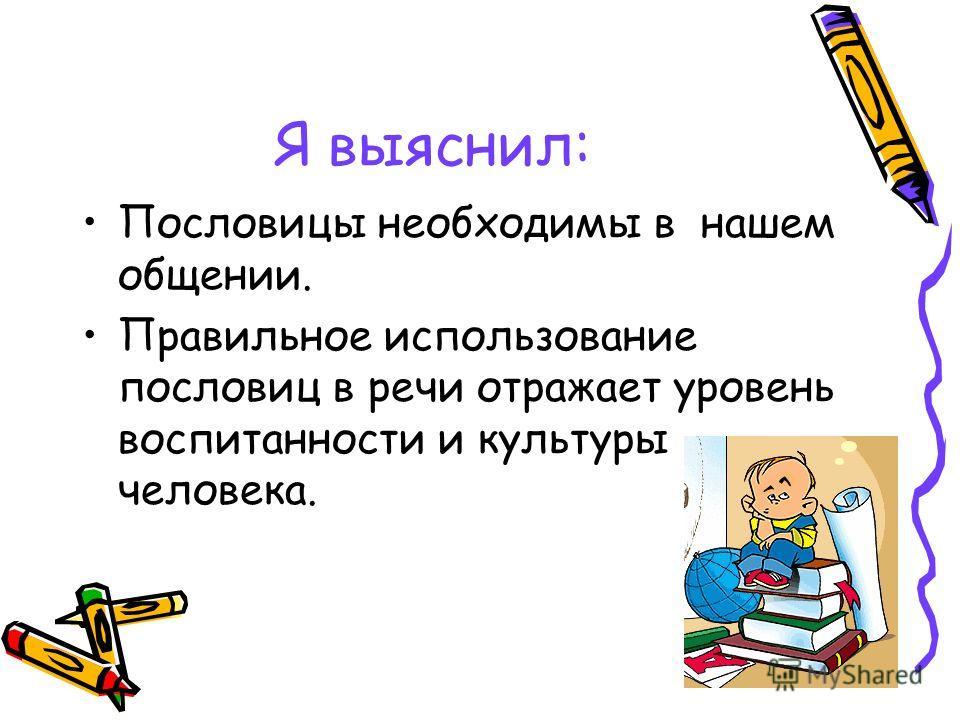 Я выяснил: Пословицы необходимы в нашем общении. Правильное использование пословиц в речи отражает уровень воспитанности и культуры человека.