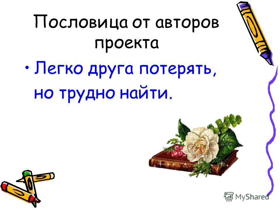 Пословица от авторов проекта Легко друга потерять, но трудно найти.