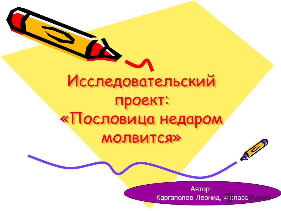 Исследовательский проект: «Пословица недаром молвится» Автор: Каргаполов Леонид, 4 класс
