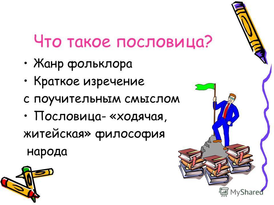 Что такое пословица? Жанр фольклора Краткое изречение с поучительным смыслом Пословица- «ходячая, житейская» философия народа