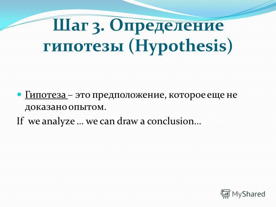 Шаг 3. Определение гипотезы (Hypothesis) Гипотеза – это предположение, которое еще не доказано опытом. If we analyze … we can draw а conclusion…