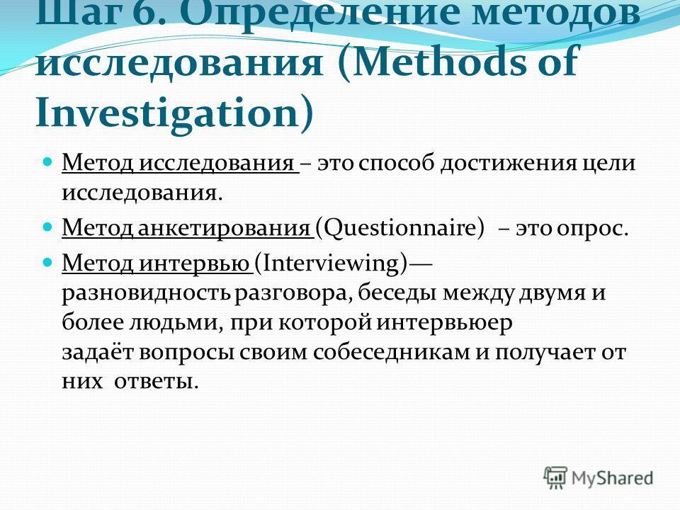 Шаг 6. Определение методов исследования (Methods of Investigation) Метод исследования – это способ достижения цели исследования. Метод анкетирования (Questionnaire) – это опрос. Метод интервью (Interviewing) разновидность разговора, беседы между двум
