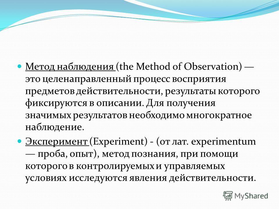Метод наблюдения (the Method of Observation) это целенаправленный процесс восприятия предметов действительности, результаты которого фиксируются в описании. Для получения значимых результатов необходимо многократное наблюдение. Эксперимент (Experimen
