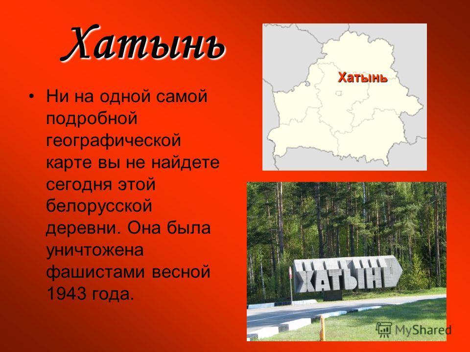 Хатынь Ни на одной самой подробной географической карте вы не найдете сегодня этой белорусской деревни. Она была уничтожена фашистами весной 1943 года. Хатынь