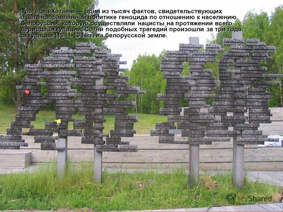 Трагедия Хатыни один из тысяч фактов, свидетельствующих о целенаправленной политике геноцида по отношению к населению Белоруссии, которую осуществляли нацисты на протяжении всего периода оккупации. Сотни подобных трагедий произошли за три года оккупа