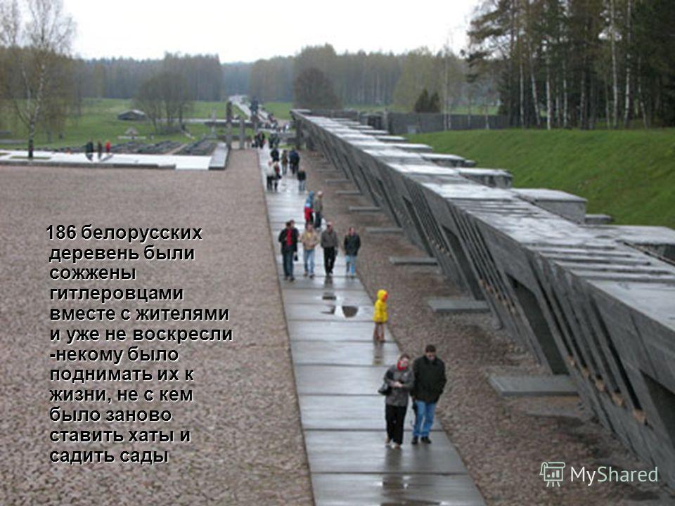 186 белорусских деревень были сожжены гитлеровцами вместе с жителями и уже не воскресли -некому было поднимать их к жизни, не с кем было заново ставить хаты и садить сады 186 белорусских деревень были сожжены гитлеровцами вместе с жителями и уже не в