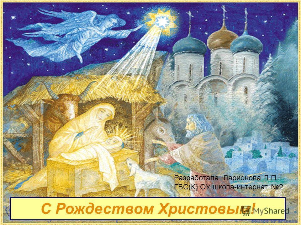 С Рождеством Христовым! Разработала :Ларионова Л.П. ГБС(К) ОУ школа-интернат 2