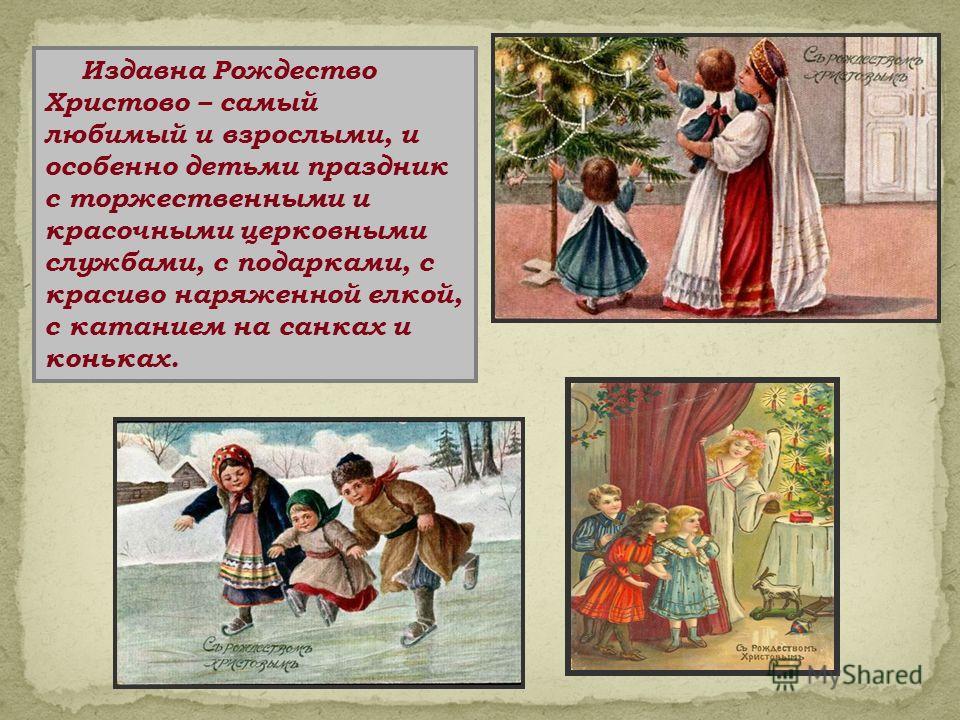 Издавна Рождество Христово – самый любимый и взрослыми, и особенно детьми праздник с торжественными и красочными церковными службами, с подарками, с красиво наряженной елкой, с катанием на санках и коньках.