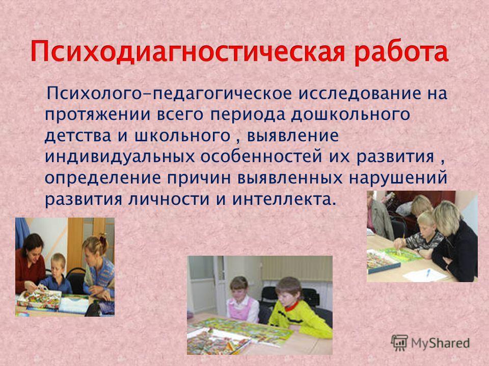 Психолого-педагогическое исследование на протяжении всего периода дошкольного детства и школьного, выявление индивидуальных особенностей их развития, определение причин выявленных нарушений развития личности и интеллекта.
