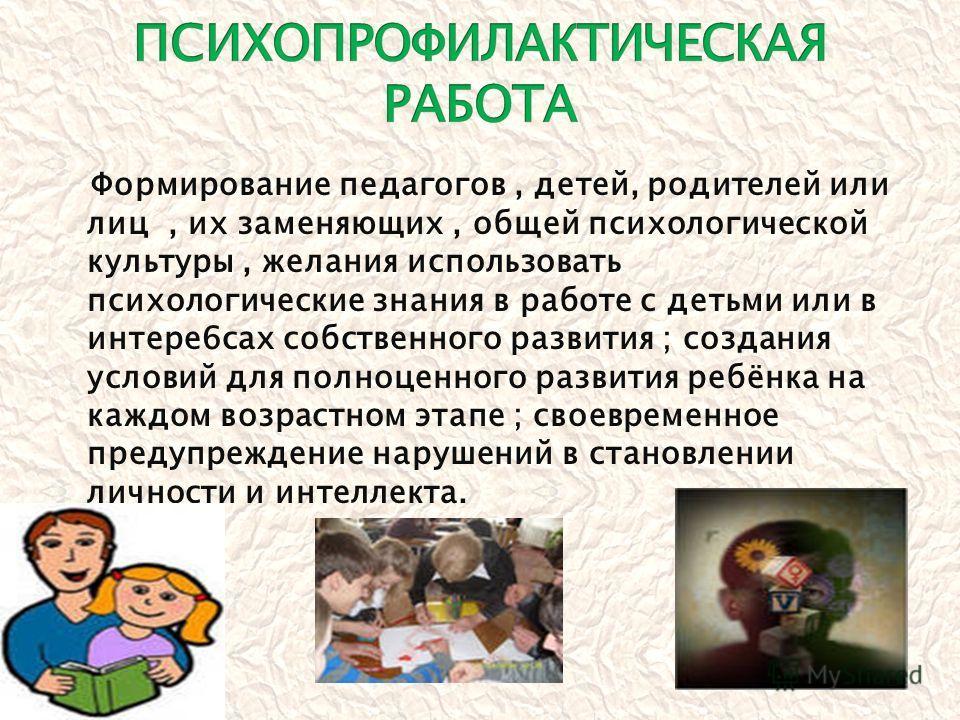 Формирование педагогов, детей, родителей или лиц, их заменяющих, общей психологической культуры, желания использовать психологические знания в работе с детьми или в интере6сах собственного развития ; создания условий для полноценного развития ребёнка