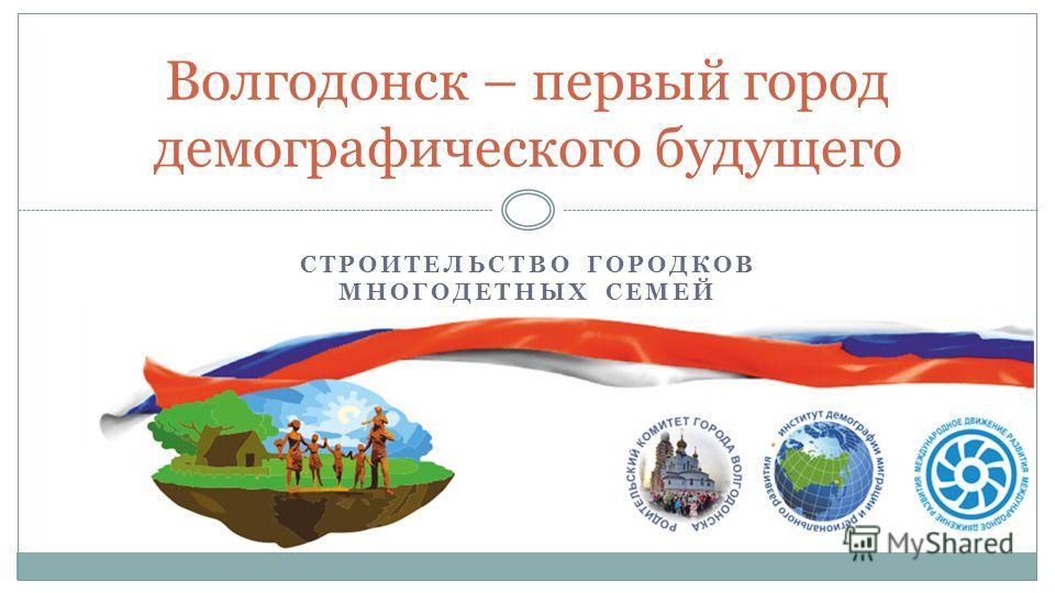 СТРОИТЕЛЬСТВО ГОРОДКОВ МНОГОДЕТНЫХ СЕМЕЙ Волгодонск – первый город демографического будущего