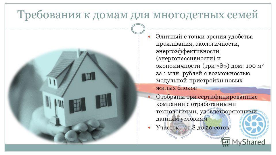Требования к домам для многодетных семей Элитный с точки зрения удобства проживания, экологичности, энергоэффективности (энергопассивности) и экономичности (три «Э») дом: 100 м 2 за 1 млн. рублей с возможностью модульной пристройки новых жилых блоков