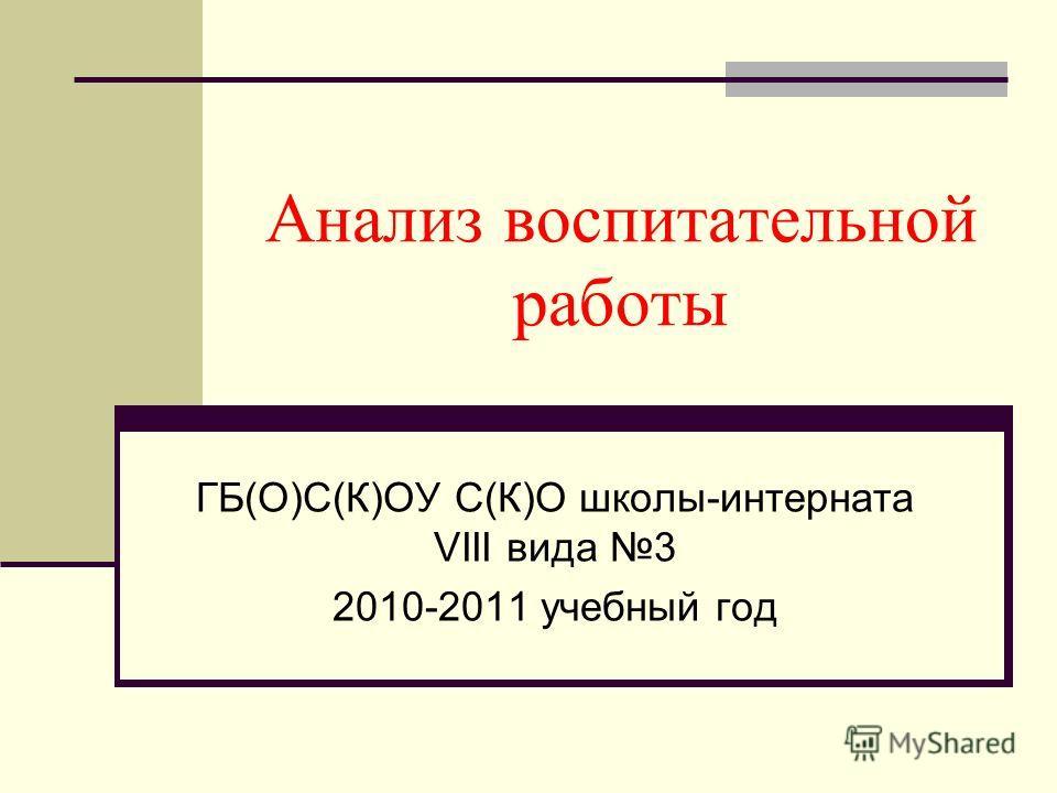 Анализ воспитательной работы ГБ(О)С(К)ОУ С(К)О школы-интерната VIII вида 3 2010-2011 учебный год