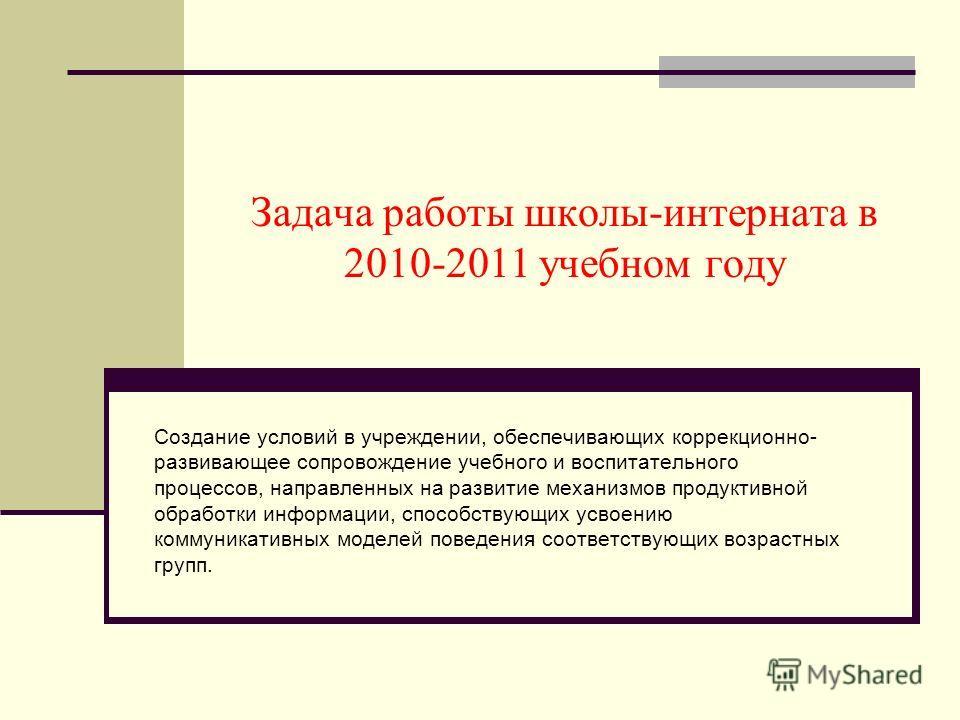 Задача работы школы-интерната в 2010-2011 учебном году Создание условий в учреждении, обеспечивающих коррекционно- развивающее сопровождение учебного и воспитательного процессов, направленных на развитие механизмов продуктивной обработки информации,