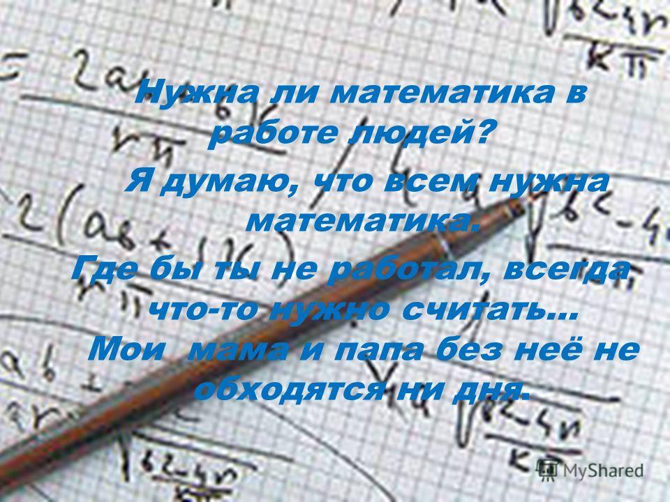 Нужна ли математика в работе людей? Я думаю, что всем нужна математика. Где бы ты не работал, всегда что-то нужно считать… Мои мама и папа без неё не обходятся ни дня.