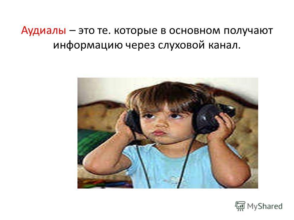 Аудиалы – это те. которые в основном получают информацию через слуховой канал.