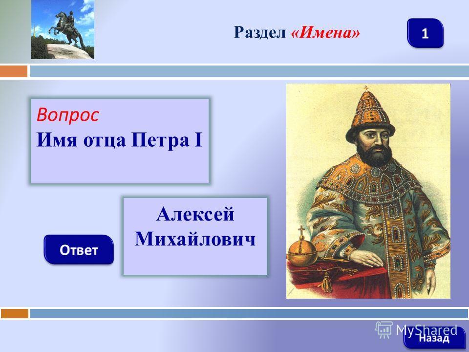 Вопрос Имя отца Петра I Раздел «Имена» Алексей Михайлович