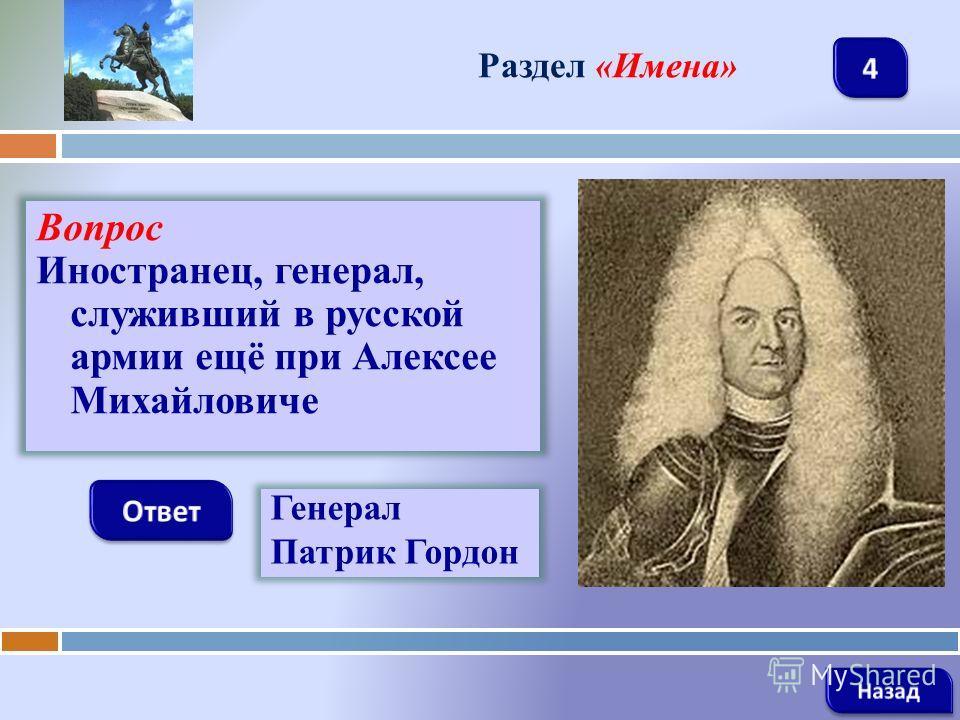 Вопрос Иностранец, генерал, служивший в русской армии ещё при Алексее Михайловиче Раздел «Имена» Генерал Патрик Гордон