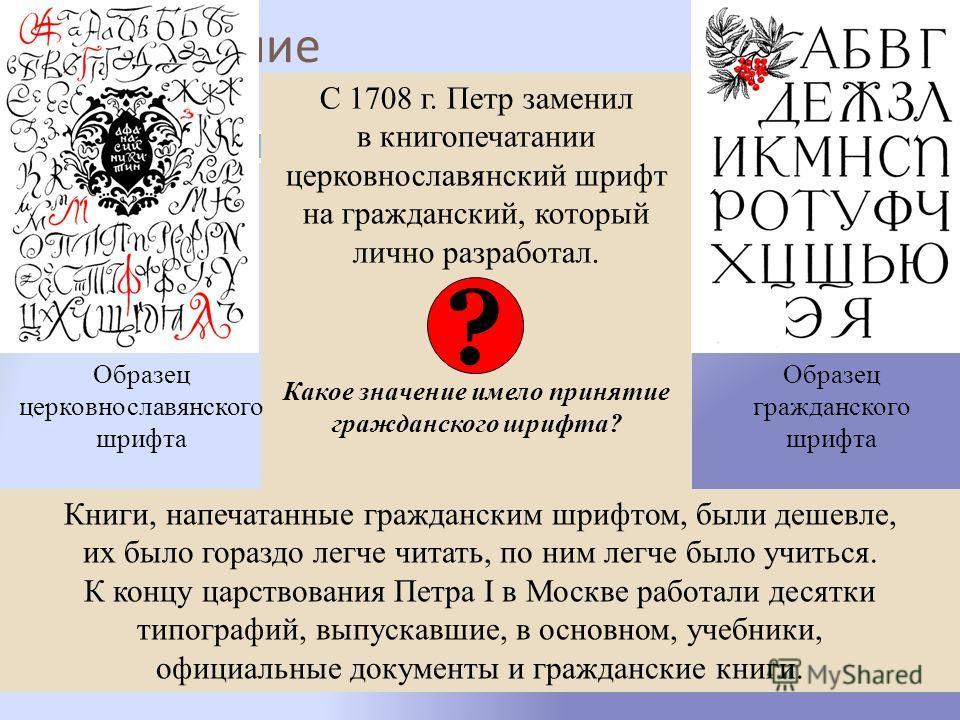 Просвещение С 1708 г. Петр заменил в книгопечатании церковнославянский шрифт на гражданский, который лично разработал. Какое значение имело принятие гражданского шрифта? Образец церковнославянского шрифта Образец гражданского шрифта ? Книги, напечата