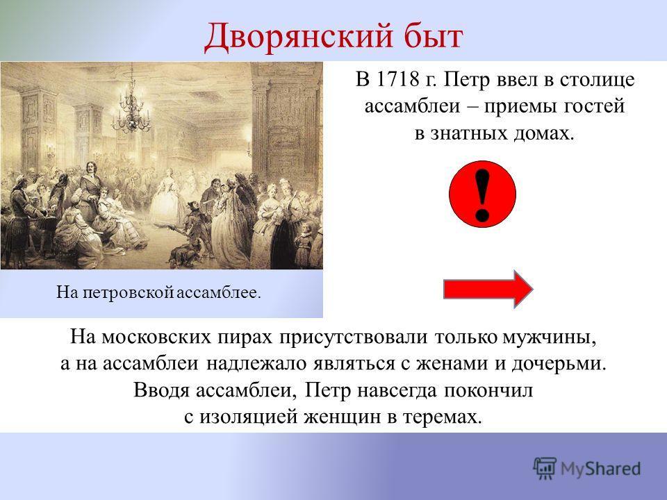 Дворянский быт В 1718 г. Петр ввел в столице ассамблеи – приемы гостей в знатных домах. На петровской ассамблее. ! На московских пирах присутствовали только мужчины, а на ассамблеи надлежало являться с женами и дочерьми. Вводя ассамблеи, Петр навсегд