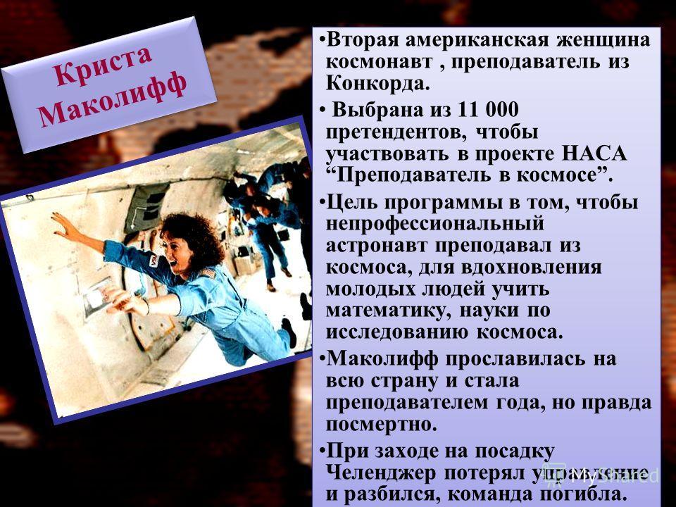 Криста Маколифф Вторая американская женщина космонавт, преподаватель из Конкорда. Выбрана из 11 000 претендентов, чтобы участвовать в проекте НАСА Преподаватель в космосе. Цель программы в том, чтобы непрофессиональный астронавт преподавал из космоса