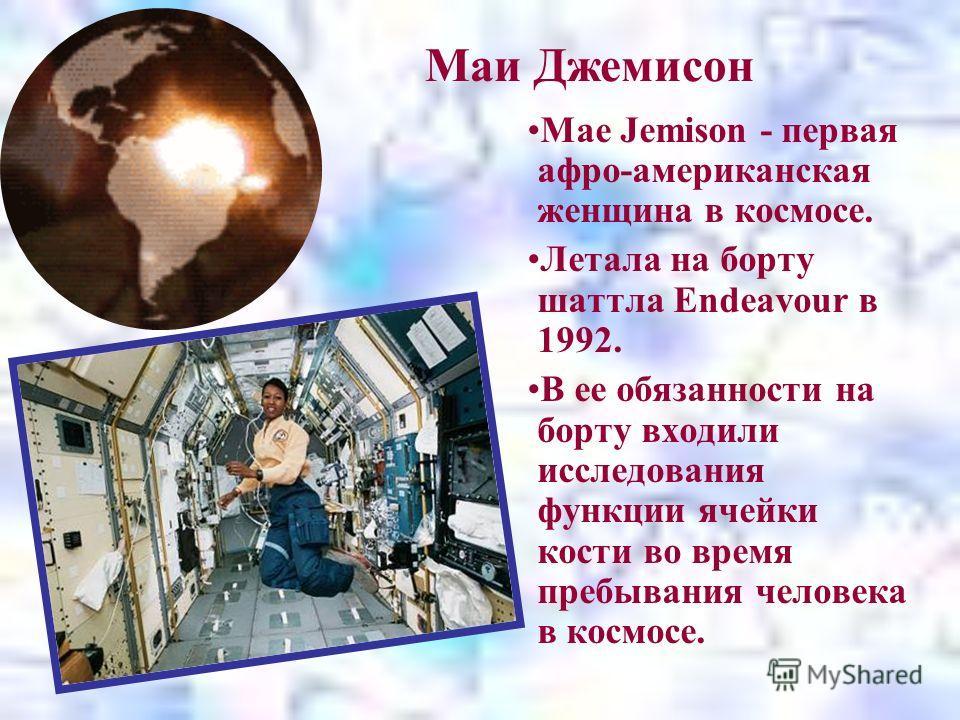Маи Джемисон Mae Jemison - первая афро-американская женщина в космосе. Летала на борту шаттла Endeavour в 1992. В ее обязанности на борту входили исследования функции ячейки кости во время пребывания человека в космосе.