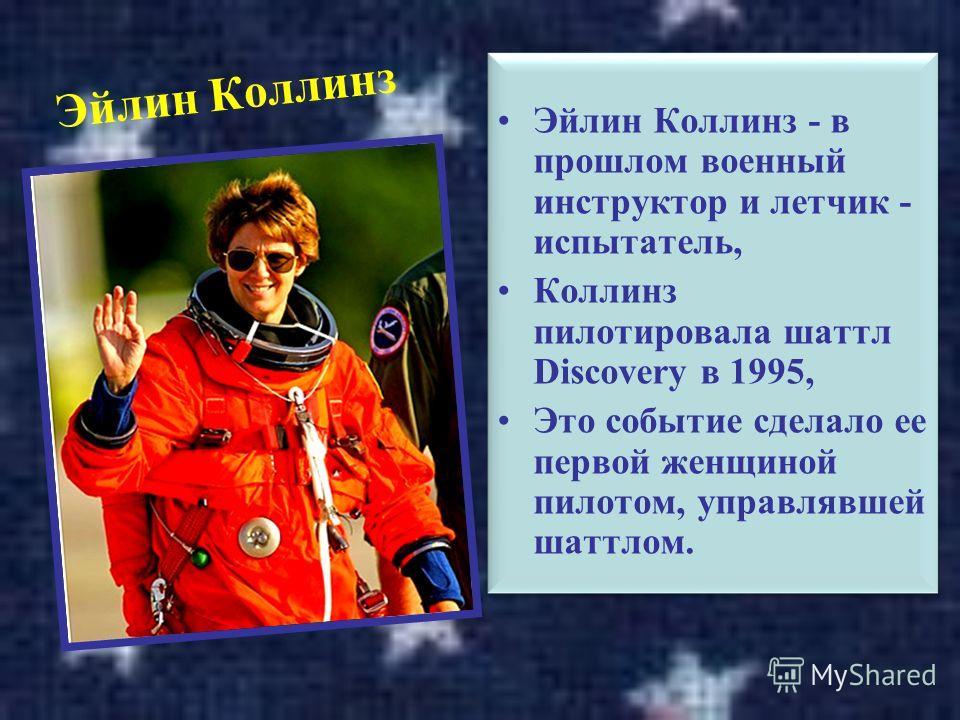 Эйлин Коллинз Эйлин Коллинз - в прошлом военный инструктор и летчик - испытатель, Коллинз пилотировала шаттл Discovery в 1995, Это событие сделало ее первой женщиной пилотом, управлявшей шаттлом. Эйлин Коллинз - в прошлом военный инструктор и летчик