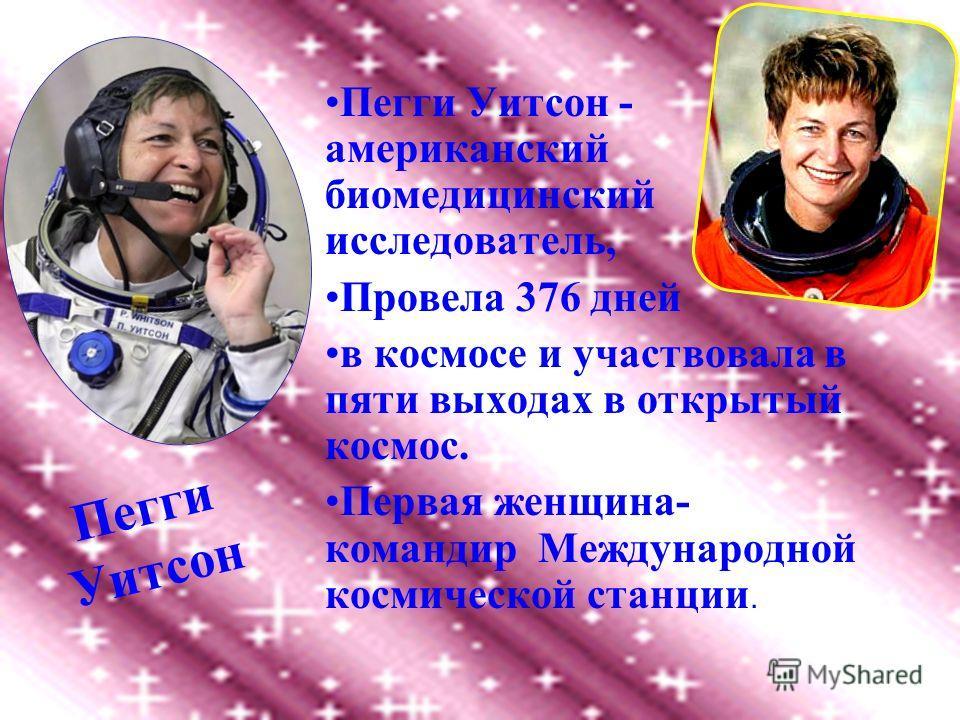 Пегги Уитсон - американский биомедицинский исследователь, Провела 376 дней в космосе и участвовала в пяти выходах в открытый космос. Первая женщина- командир Международной космической станции. Пегги Уитсон