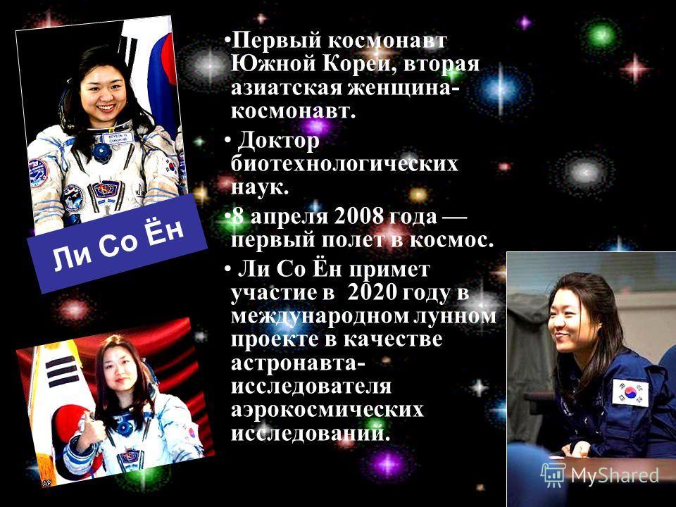 Ли Со Ён Первый космонавт Южной Кореи, вторая азиатская женщина- космонавт. Доктор биотехнологических наук. 8 апреля 2008 года первый полет в космос. Ли Со Ён примет участие в 2020 году в международном лунном проекте в качестве астронавта- исследоват