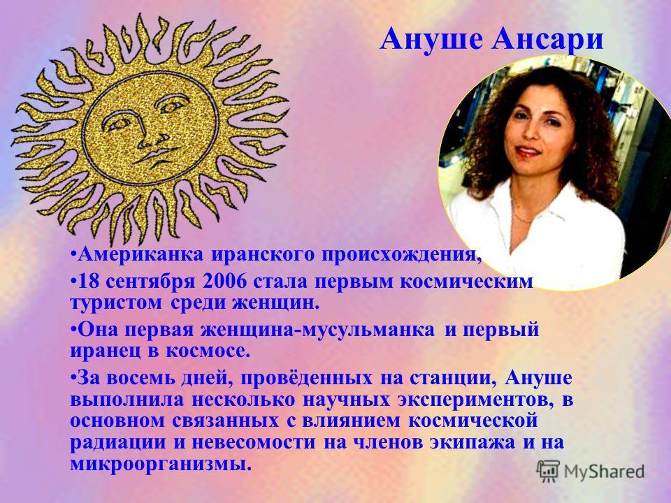 Ануше Ансари Американка иранского происхождения, 18 сентября 2006 стала первым космическим туристом среди женщин. Она первая женщина-мусульманка и первый иранец в космосе. За восемь дней, провёденных на станции, Ануше выполнила несколько научных эксп