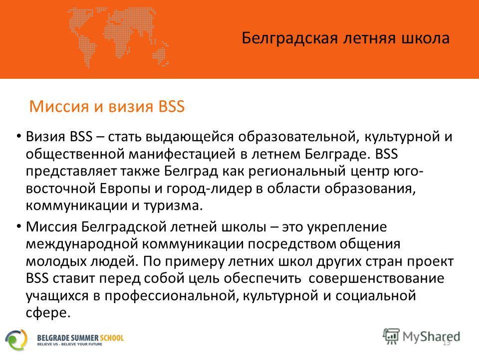 Миссия и визия BSS Белградская летняя школа 13 Визия BSS – стать выдающейся образовательной, культурной и общественной манифестацией в летнем Белграде. BSS представляет также Белград как региональный центр юго- восточной Европы и город-лидер в област