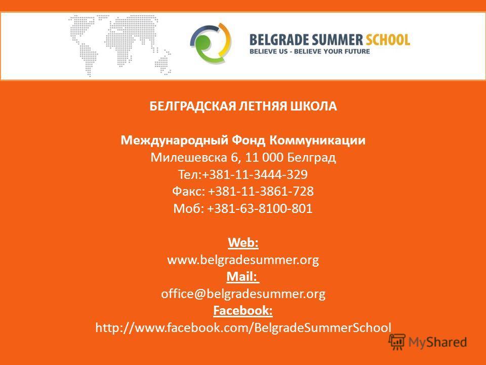 БЕЛГРАДСКАЯ ЛЕТНЯЯ ШКОЛА Международный Фонд Коммуникации Милешевска 6, 11 000 Белград Тел:+381-11-3444-329 Факс: +381-11-3861-728 Моб: +381-63-8100-801 Web: www.belgradesummer.org Mail: office@belgradesummer.org Facebook: http://www.facebook.com/Belg