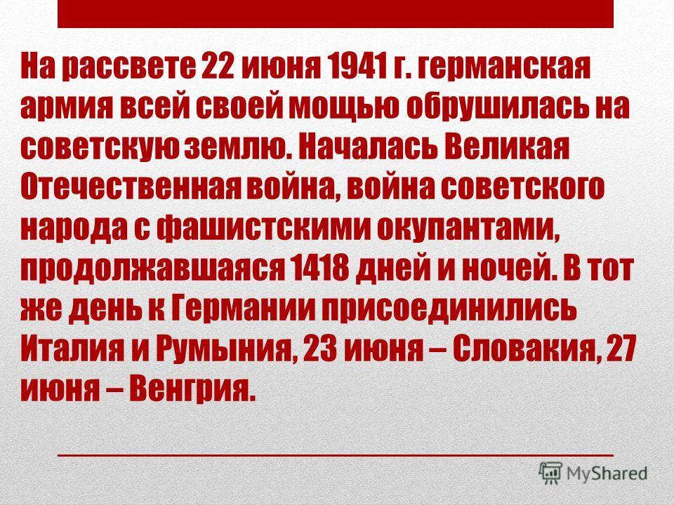 На рассвете 22 июня 1941 г. германская армия всей своей мощью обрушилась на советскую землю. Началась Великая Отечественная война, война советского народа с фашистскими окупантами, продолжавшаяся 1418 дней и ночей. В тот же день к Германии присоедини