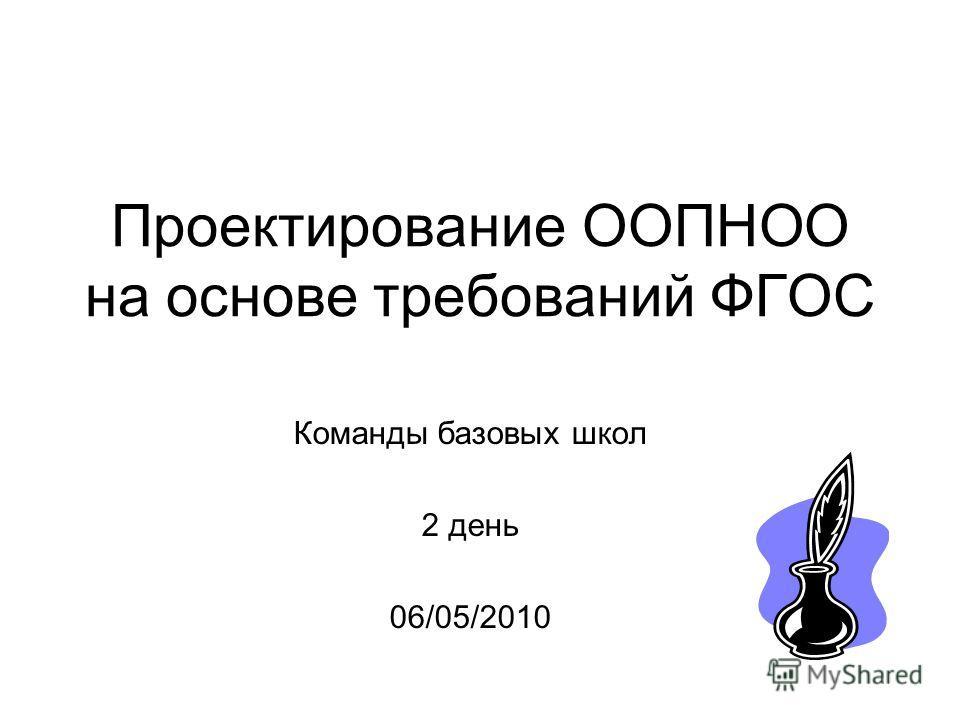 Проектирование ООПНОО на основе требований ФГОС Команды базовых школ 2 день 06/05/2010