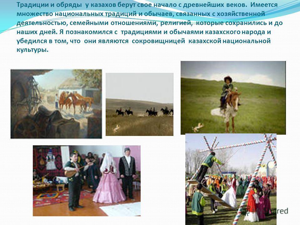 Традиции и обряды у казахов берут свое начало с древнейших веков. Имеется множество национальных традиций и обычаев, связанных с хозяйственной деятельностью, семейными отношениями, религией, которые сохранились и до наших дней. Я познакомился с тради