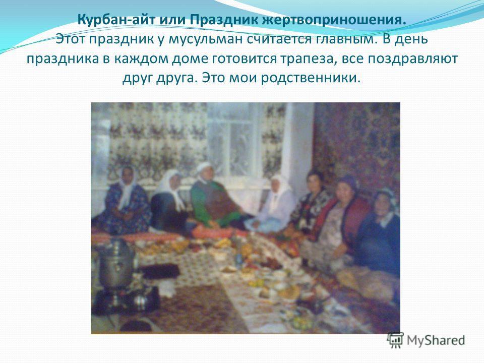 Курбан-айт или Праздник жертвоприношения. Этот праздник у мусульман считается главным. В день праздника в каждом доме готовится трапеза, все поздравляют друг друга. Это мои родственники.