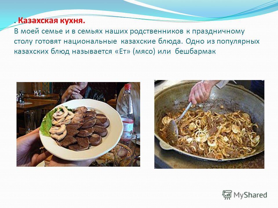 . Казахская кухня. В моей семье и в семьях наших родственников к праздничному столу готовят национальные казахские блюда. Одно из популярных казахских блюд называется «Ет» (мясо) или бешбармак