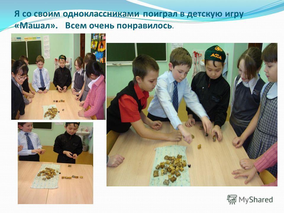 Я со своим одноклассниками поиграл в детскую игру «Машал». Всем очень понравилось.