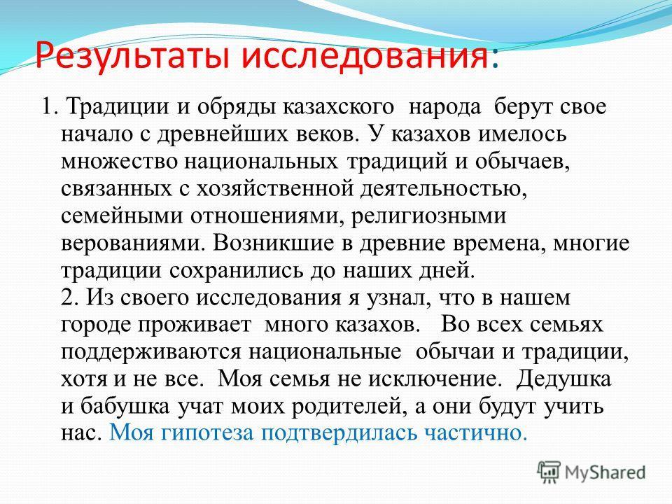 Результаты исследования: 1. Традиции и обряды казахского народа берут свое начало с древнейших веков. У казахов имелось множество национальных традиций и обычаев, связанных с хозяйственной деятельностью, семейными отношениями, религиозными верованиям