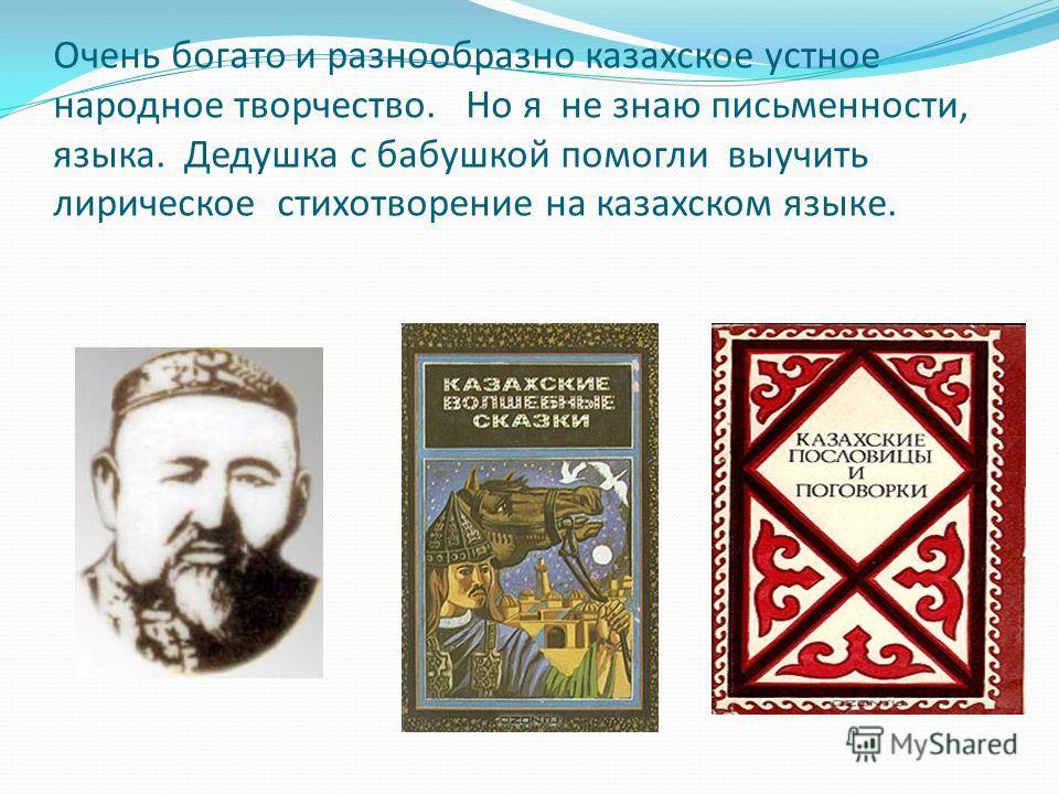 Очень богато и разнообразно казахское устное народное творчество. Но я не знаю письменности, языка. Дедушка с бабушкой помогли выучить лирическое стихотворение на казахском языке.