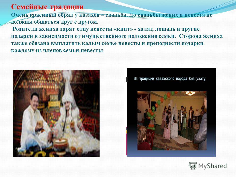 Семейные традиции Очень красивый обряд у казахов – свадьба. До свадьбы жених и невеста не должны общаться друг с другом. Родители жениха дарят отцу невесты «киит» - халат, лошадь и другие подарки в зависимости от имущественного положения семьи. Сторо