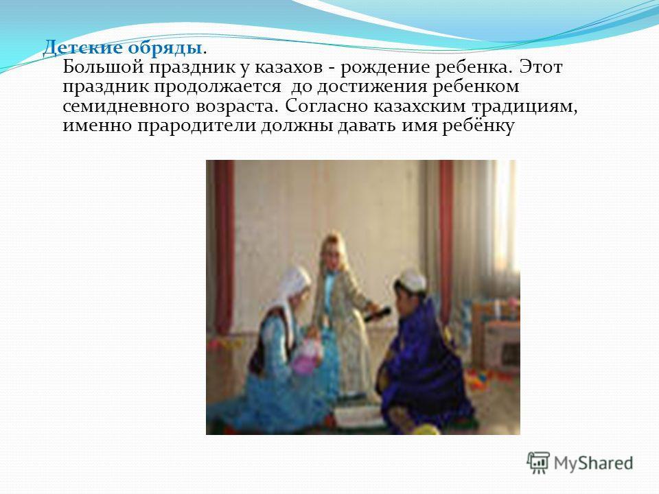 Детские обряды. Большой праздник у казахов - рождение ребенка. Этот праздник продолжается до достижения ребенком семидневного возраста. Согласно казахским традициям, именно прародители должны давать имя ребёнку