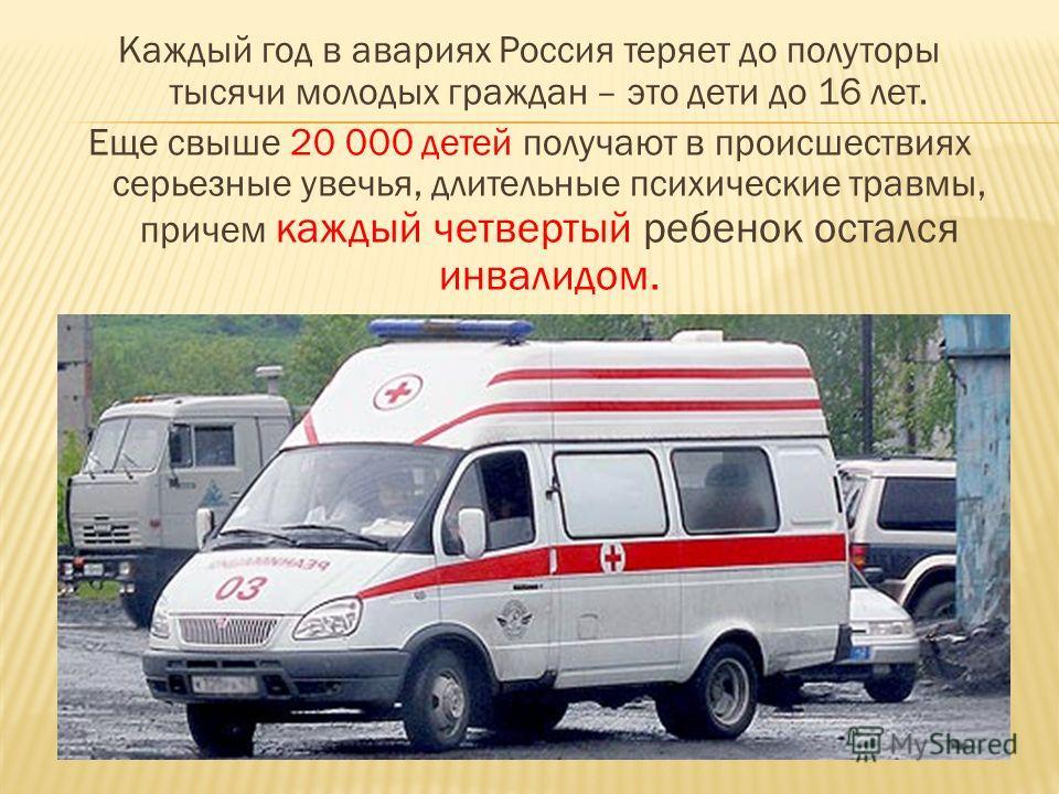 Каждый год в авариях Россия теряет до полуторы тысячи молодых граждан – это дети до 16 лет. Еще свыше 20 000 детей получают в происшествиях серьезные увечья, длительные психические травмы, причем каждый четвертый ребенок остался инвалидом.