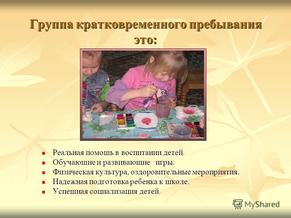 Группа кратковременного пребывания это: Реальная помощь в воспитании детей. Обучающие и развивающие игры. Физическая культура, оздоровительные мероприятия. Надежная подготовка ребенка к школе. Успешная социализация детей.