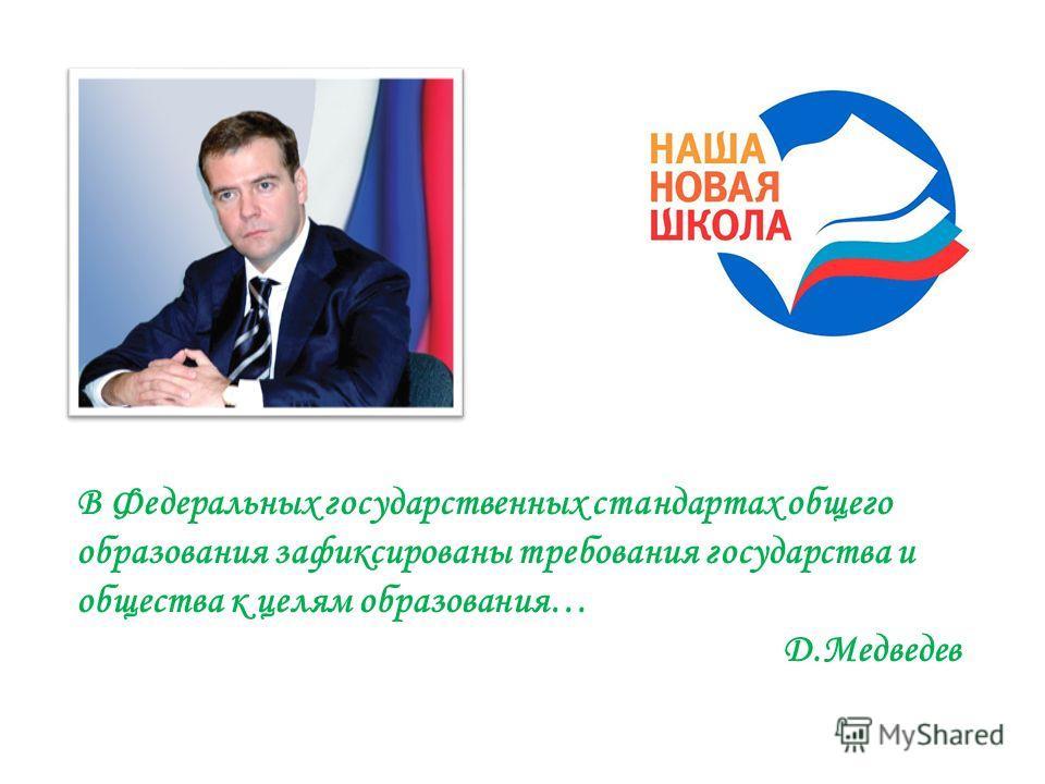 В Федеральных государственных стандартах общего образования зафиксированы требования государства и общества к целям образования… Д.Медведев
