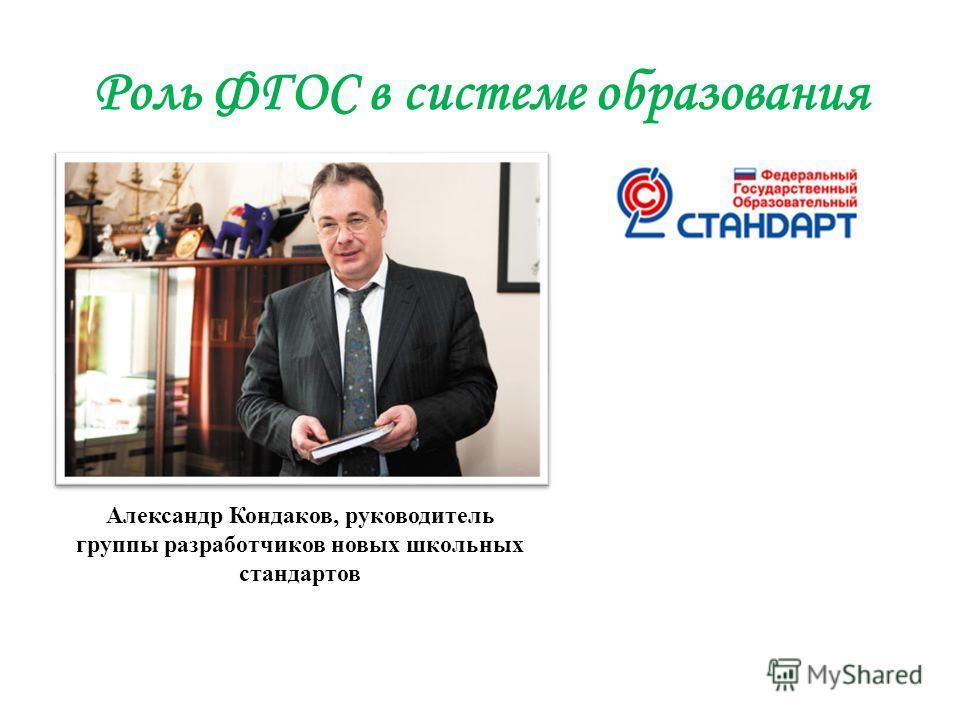 Роль ФГОС в системе образования Александр Кондаков, руководитель группы разработчиков новых школьных стандартов