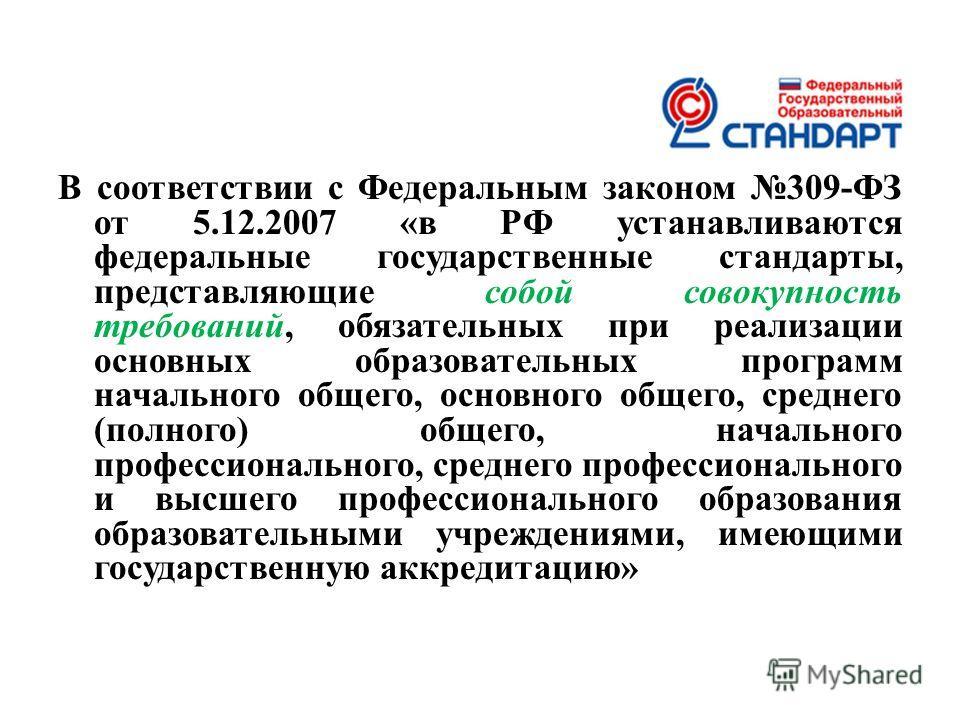 В соответствии с Федеральным законом 309-ФЗ от 5.12.2007 «в РФ устанавливаются федеральные государственные стандарты, представляющие собой совокупность требований, обязательных при реализации основных образовательных программ начального общего, основ