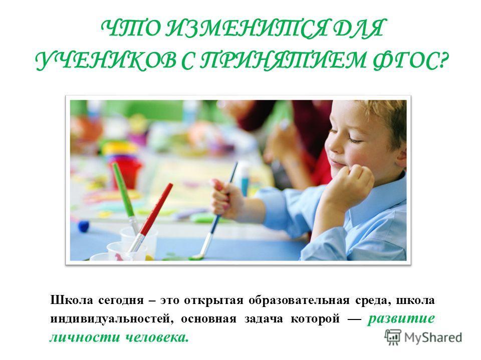 ЧТО ИЗМЕНИТСЯ ДЛЯ УЧЕНИКОВ С ПРИНЯТИЕМ ФГОС? Школа сегодня – это открытая образовательная среда, школа индивидуальностей, основная задача которой развитие личности человека.