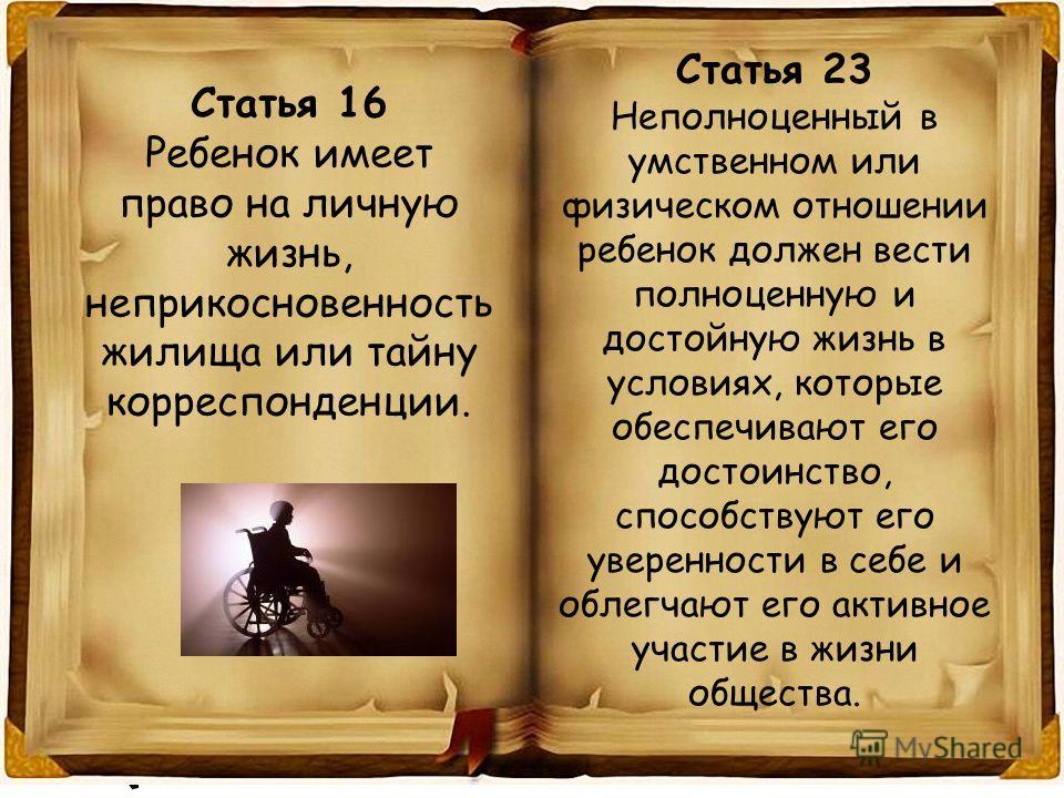 Статья 16 Ребенок имеет право на личную жизнь, неприкосновенность жилища или тайну корреспонденции. Статья 23 Неполноценный в умственном или физическом отношении ребенок должен вести полноценную и достойную жизнь в условиях, которые обеспечивают его